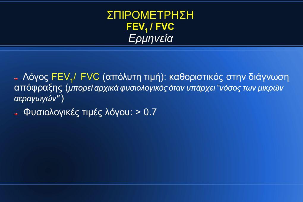 ΣΠΙΡΟΜΕΤΡΗΣΗ FEV 1 / FVC Ερμηνεία Λόγος FEV 1 / FVC (απόλυτη τιμή): καθοριστικός στην διάγνωση απόφραξης ( μπορεί αρχικά φυσιολογικός όταν υπάρχει νόσος των μικρών αεραγωγών ) Φυσιολογικές τιμές λόγου: > 0.7