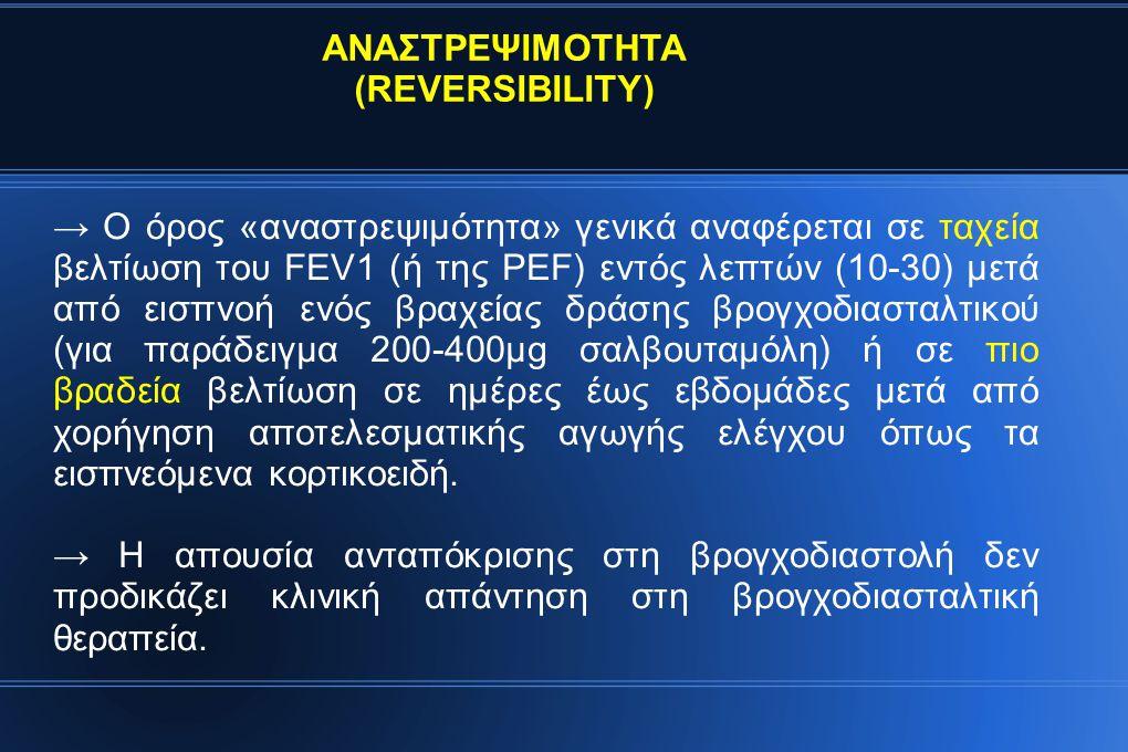 → Ο όρος «αναστρεψιμότητα» γενικά αναφέρεται σε ταχεία βελτίωση του FEV1 (ή της PEF) εντός λεπτών (10-30) μετά από εισπνοή ενός βραχείας δράσης βρογχοδιασταλτικού (για παράδειγμα 200-400μg σαλβουταμόλη) ή σε πιο βραδεία βελτίωση σε ημέρες έως εβδομάδες μετά από χορήγηση αποτελεσματικής αγωγής ελέγχου όπως τα εισπνεόμενα κορτικοειδή.