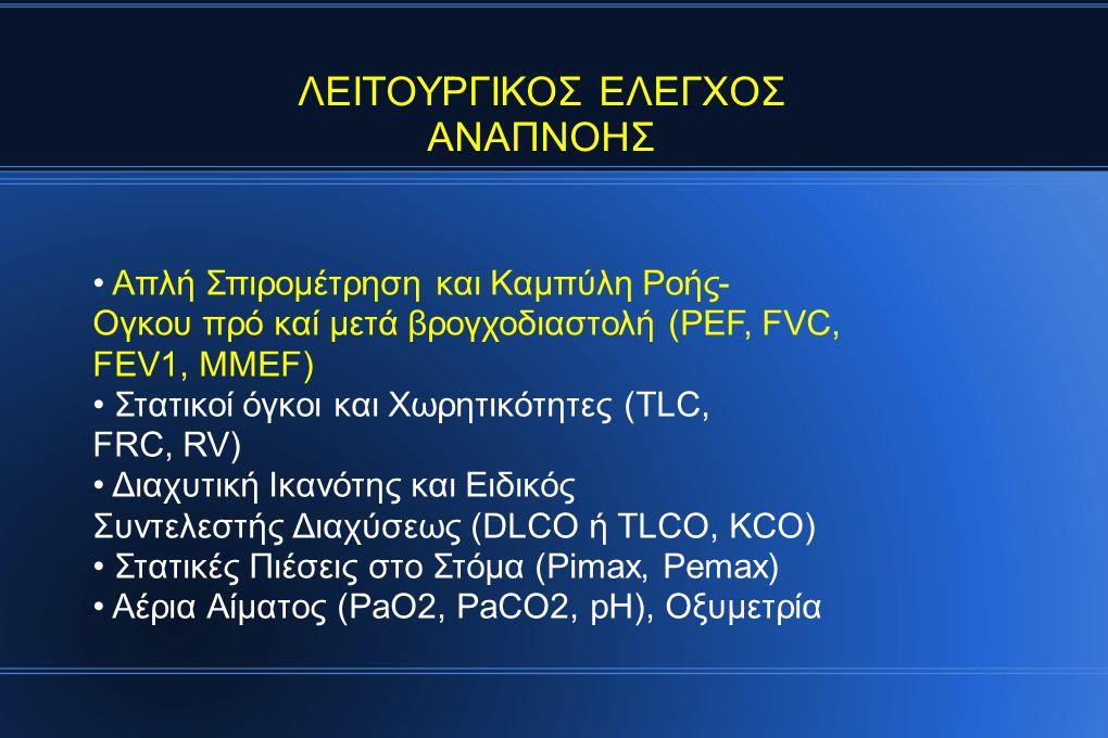ΛΕΙΤΟΥΡΓΙΚΟΣ ΕΛΕΓΧΟΣ ΑΝΑΠΝΟΗΣ Απλή Σπιρομέτρηση και Καμπύλη Ροής- Ογκου πρό καί μετά βρογχοδιαστολή (PEF, FEVC, FEV1, MMEF) Στατικοί όγκοι καί Χωρητικότητες (TLC, FRC, RV) Διαχυτική Ικανότης και Ειδικός Συντελεστής Διαχύσεως (DLCO ή TLCO, KCO) Στατικές Πιέσεις στό Στόμα (Pimax, Pemax) Αέρια Αίματος (PaO2, PaCO2, pH), Οξυμετρία