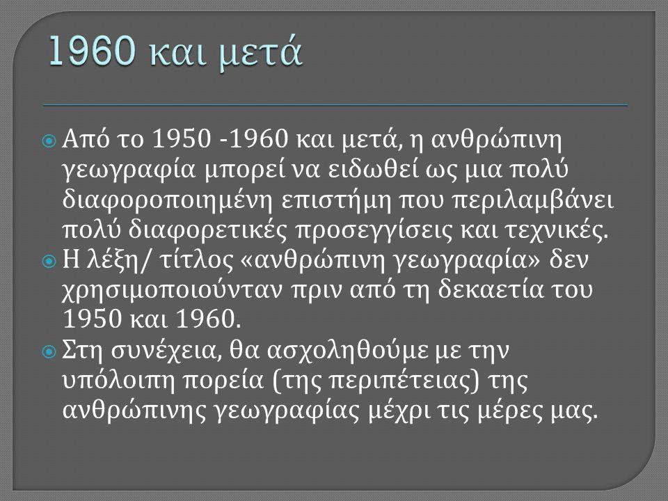  Από το 1950 -1960 και μετά, η ανθρώπινη γεωγραφία μπορεί να ειδωθεί ως μια πολύ διαφοροποιημένη επιστήμη που περιλαμβάνει πολύ διαφορετικές προσεγγί