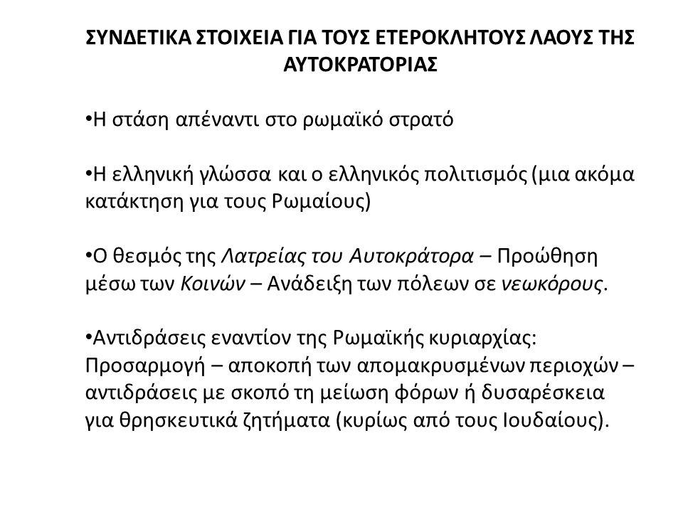 ΣΥΝΔΕΤΙΚΑ ΣΤΟΙΧΕΙΑ ΓΙΑ ΤΟΥΣ ΕΤΕΡΟΚΛΗΤΟΥΣ ΛΑΟΥΣ ΤΗΣ ΑΥΤΟΚΡΑΤΟΡΙΑΣ Η στάση απέναντι στο ρωμαϊκό στρατό Η ελληνική γλώσσα και ο ελληνικός πολιτισμός (μια ακόμα κατάκτηση για τους Ρωμαίους) Ο θεσμός της Λατρείας του Αυτοκράτορα – Προώθηση μέσω των Κοινών – Ανάδειξη των πόλεων σε νεωκόρους.