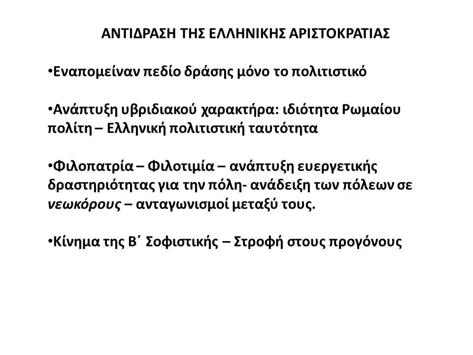 ΑΝΤΙΔΡΑΣΗ ΤΗΣ ΕΛΛΗΝΙΚΗΣ ΑΡΙΣΤΟΚΡΑΤΙΑΣ Εναπομείναν πεδίο δράσης μόνο το πολιτιστικό Ανάπτυξη υβριδιακού χαρακτήρα: ιδιότητα Ρωμαίου πολίτη – Ελληνική πολιτιστική ταυτότητα Φιλοπατρία – Φιλοτιμία – ανάπτυξη ευεργετικής δραστηριότητας για την πόλη- ανάδειξη των πόλεων σε νεωκόρους – ανταγωνισμοί μεταξύ τους.