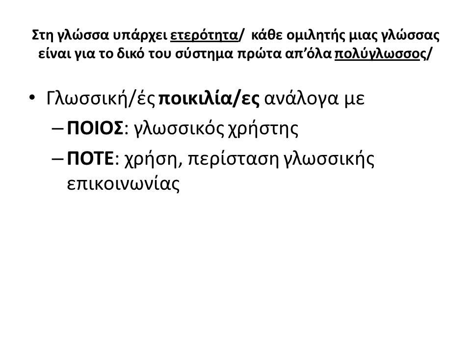 Γλωσσική/ές ποικιλία/ες ανάλογα με – ΠΟΙΟΣ: γλωσσικός χρήστης – ΠΟΤΕ: χρήση, περίσταση γλωσσικής επικοινωνίας Στη γλώσσα υπάρχει ετερότητα/ κάθε ομιλη