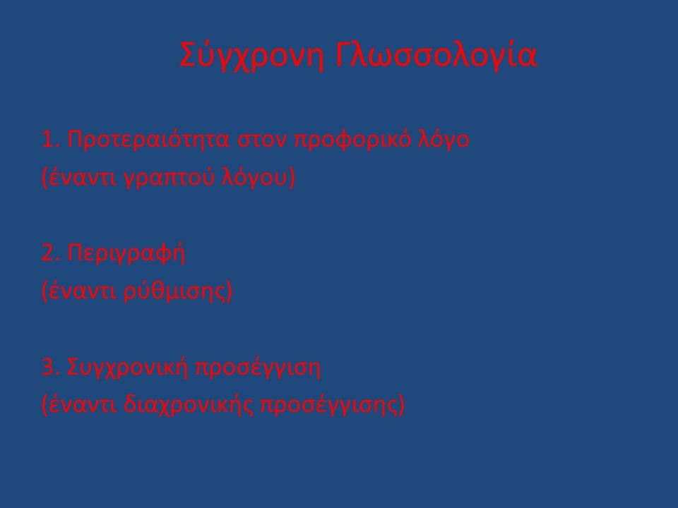 Σύγχρονη Γλωσσολογία 1. Προτεραιότητα στον προφορικό λόγο (έναντι γραπτού λόγου) 2. Περιγραφή (έναντι ρύθμισης) 3. Συγχρονική προσέγγιση (έναντι διαχρ