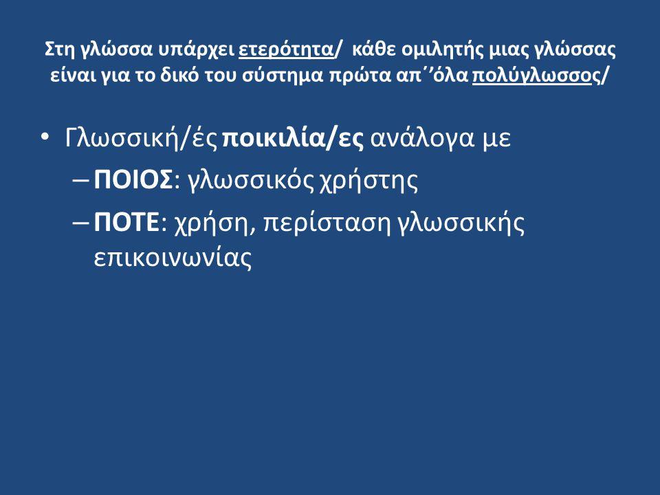Γλωσσική ποικιλία με βάση τον ΧΡΗΣΤΗ o Γεωγραφικές ποικιλίες – Διάλεκτοι – Ιδιώματα o Κοινωνιογλωσσικές ποικιλίες (κοινωνιόλεκτοι) - Φύλο -Ηλικία -Επίπεδο μόρφωσης -Επαγγελματική κατηγορία -Κοινωνική τάξη