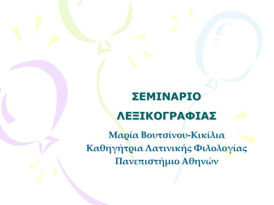 ΣΕΜΙΝΑΡΙΟ ΛΕΞΙΚΟΓΡΑΦΙΑΣ Μαρία Βουτσίνου-Κικίλια Καθηγήτρια Λατινικής Φιλολογίας Πανεπιστήμιο Αθηνών