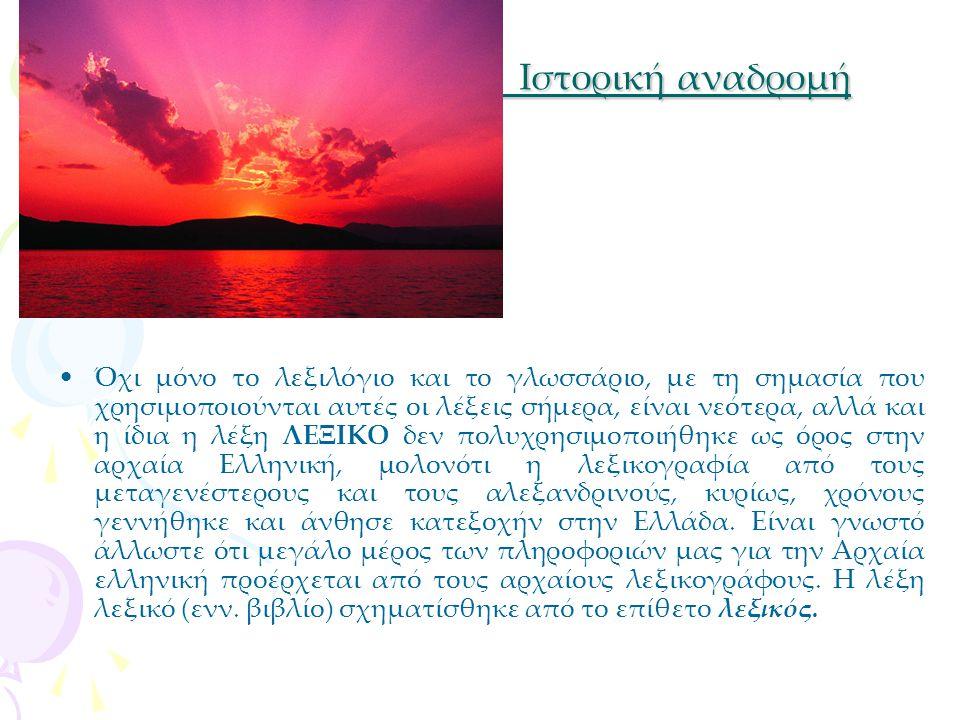 Ιστορική αναδρομή Ιστορική αναδρομή Όχι μόνο το λεξιλόγιο και το γλωσσάριο, με τη σημασία που χρησιμοποιούνται αυτές οι λέξεις σήμερα, είναι νεότερα, αλλά και η ίδια η λέξη ΛΕΞΙΚΟ δεν πολυχρησιμοποιήθηκε ως όρος στην αρχαία Ελληνική, μολονότι η λεξικογραφία από τους μεταγενέστερους και τους αλεξανδρινούς, κυρίως, χρόνους γεννήθηκε και άνθησε κατεξοχήν στην Ελλάδα.