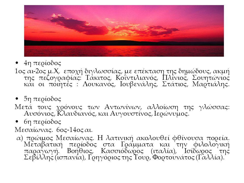 4η περίοδος 1ος αι-2ος μ.Χ, εποχή διγλωσσίας, με επέκταση της δημώδους, ακμή της πεζογραφίας: Τάκιτος, Κοϊντιλιανός, Πλίνιος, Σουητώνιος και οι ποιητές : Λουκανός, Ιουβενάλης, Στάτιος, Μαρτιάλης.