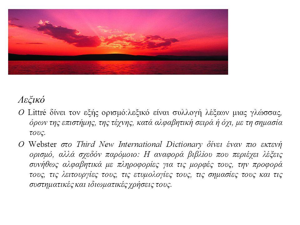 Λεξικό Ο Littré δίνει τον εξής ορισμό:λεξικό είναι συλλογή λέξεων μιας γλώσσας, όρων της επιστήμης, της τέχνης, κατά αλφαβητική σειρά ή όχι, με τη σημασία τους.