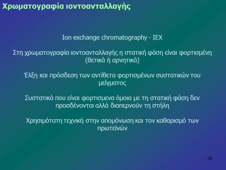 38 Χρωματογραφία ιοντοανταλλαγής Ion exchange chromatography - IEX Στη χρωματογραφία ιοντοανταλλαγής η στατική φάση είναι φορτισμένη (θετικά ή αρνητικ