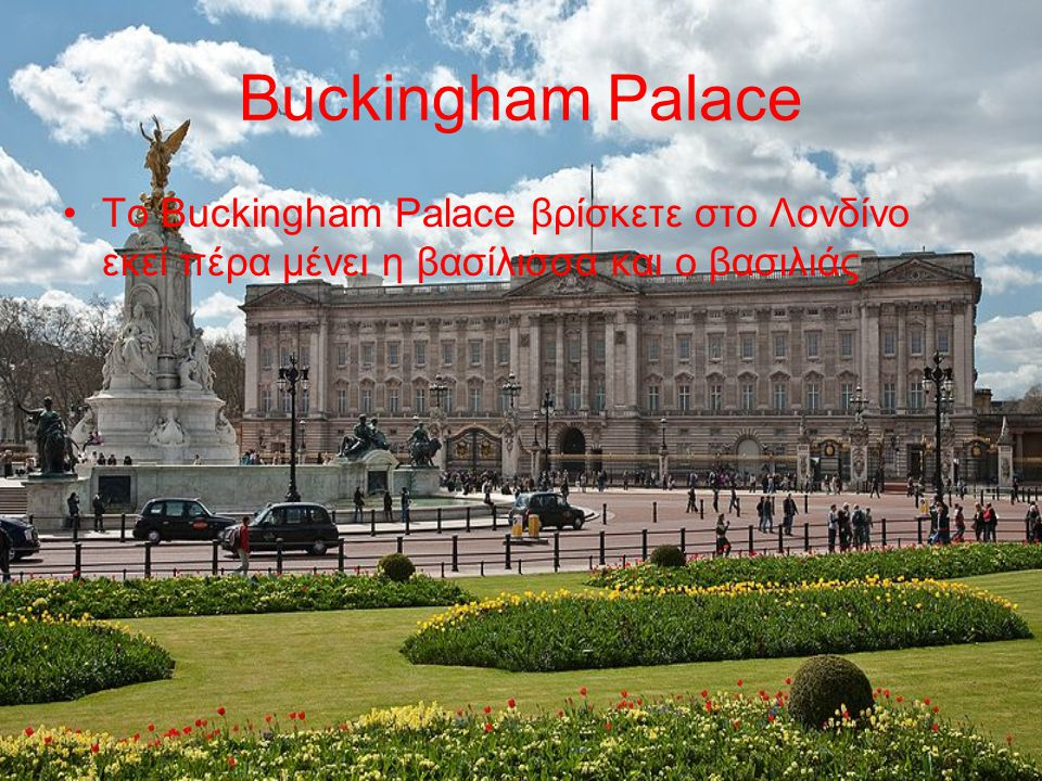 Buckingham Palace Tο Buckingham Palace βρίσκετε στο Λονδίνο εκεί πέρα μένει η βασίλισσα και ο βασιλιάς