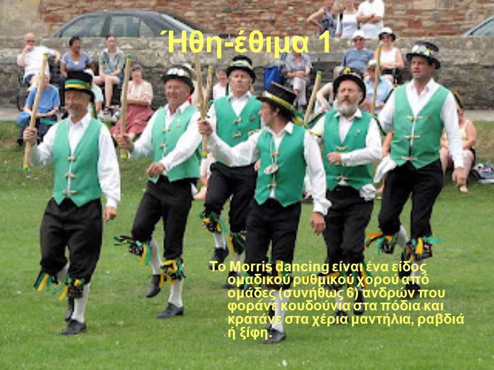 Ήθη-έθιμα 1 Το Morris dancing είναι ένα είδος ομαδικού ρυθμικού χορού από ομάδες (συνήθως 6) ανδρών που φοράνε κουδούνια στα πόδια και κρατάνε στα χέρια μαντήλια, ραβδιά ή ξίφη.