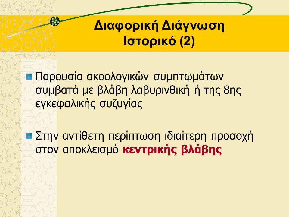 Διαφορική Διάγνωση Ιστορικό (2) Παρουσία ακοολογικών συμπτωμάτων συμβατά με βλάβη λαβυρινθική ή της 8ης εγκεφαλικής συζυγίας Στην αντίθετη περίπτωση ιδιαίτερη προσοχή στον αποκλεισμό κεντρικής βλάβης