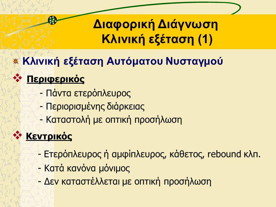 Διαφορική Διάγνωση Κλινική εξέταση (1) Κλινική εξέταση Αυτόματου Νυσταγμού  Περιφερικός - Πάντα ετερόπλευρος - Περιορισμένης διάρκειας - Καταστολή με οπτική προσήλωση  Κεντρικός - Ετερόπλευρος ή αμφίπλευρος, κάθετος, rebound κλπ.