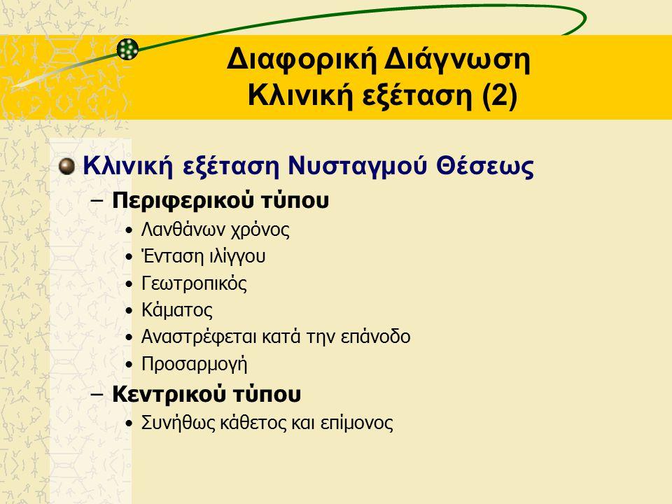Διαφορική Διάγνωση Κλινική εξέταση (2) Κλινική εξέταση Νυσταγμού Θέσεως –Περιφερικού τύπου Λανθάνων χρόνος Ένταση ιλίγγου Γεωτροπικός Κάματος Αναστρέφεται κατά την επάνοδο Προσαρμογή –Κεντρικού τύπου Συνήθως κάθετος και επίμονος