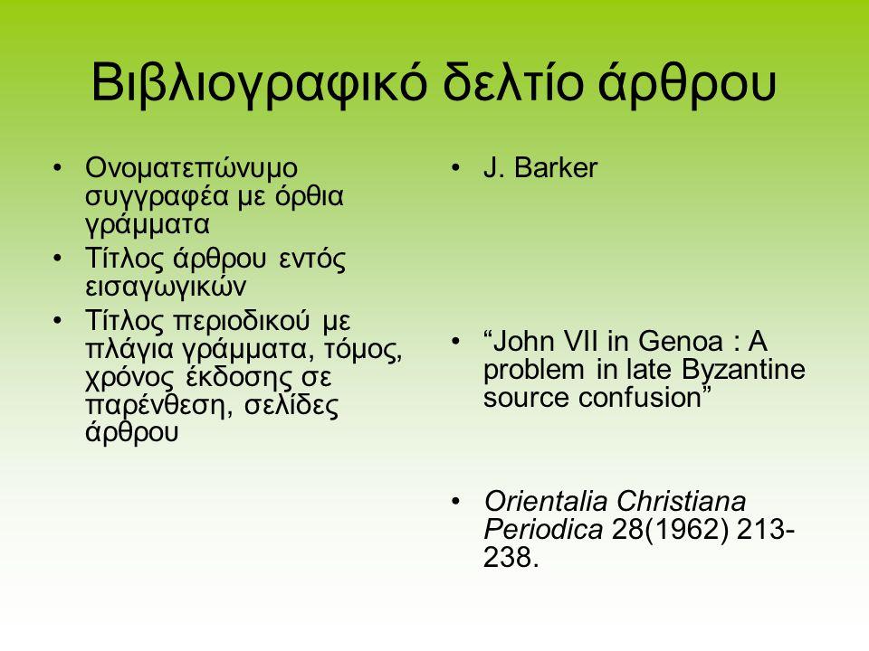 Βιβλιογραφικό δελτίο Βιβλιογραφικό δελτίο βιβλίου Ονοματεπώνυμο συγγραφέα με όρθια στοιχεία Τίτλος έργου με πλάγια στοιχεία Εκδότης, τόπος έκδοσης ή χ.τ(=χωρίς τόπο έκδοσης), χρόνος έκδοσης ή χ.χ (χωρίς χρονολογία) Ένδειξη δεύτερης, τρίτης, κ.λ.π.