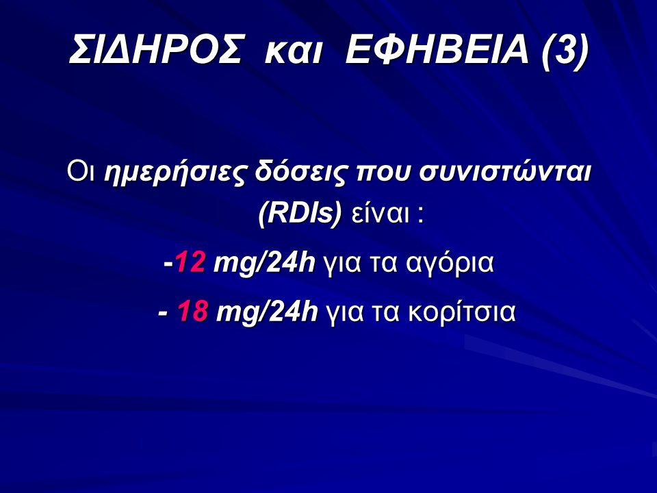 ΣΙΔΗΡΟΣ και ΕΦΗΒΕΙΑ (3) Οι ημερήσιες δόσεις που συνιστώνται (RDIs) είναι : -12 mg/24h για τα αγόρια - 18 mg/24h για τα κορίτσια - 18 mg/24h για τα κορ