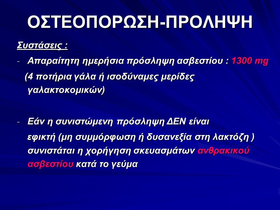 ΟΣΤΕΟΠΟΡΩΣΗ-ΠΡΟΛΗΨΗ Συστάσεις : - Απαραίτητη ημερήσια πρόσληψη ασβεστίου : 1300 mg (4 ποτήρια γάλα ή ισοδύναμες μερίδες γαλακτοκομικών) (4 ποτήρια γάλ