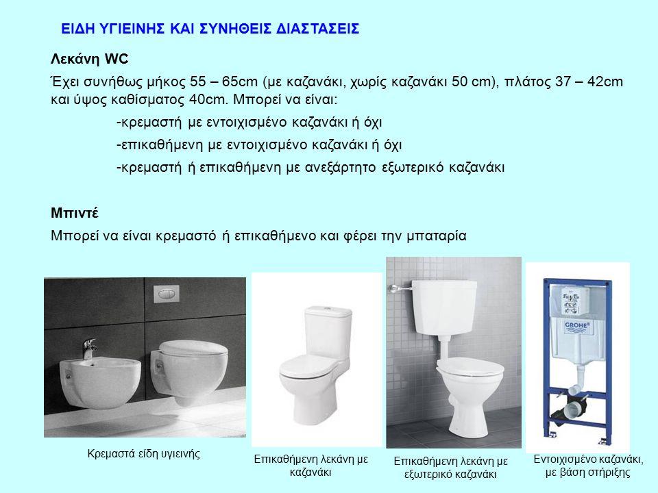 ΕΙΔΗ ΥΓΙΕΙΝΗΣ ΚΑΙ ΣΥΝΗΘΕΙΣ ΔΙΑΣΤΑΣΕΙΣ Λεκάνη WC Έχει συνήθως μήκος 55 – 65cm (με καζανάκι, χωρίς καζανάκι 50 cm), πλάτος 37 – 42cm και ύψος καθίσματος