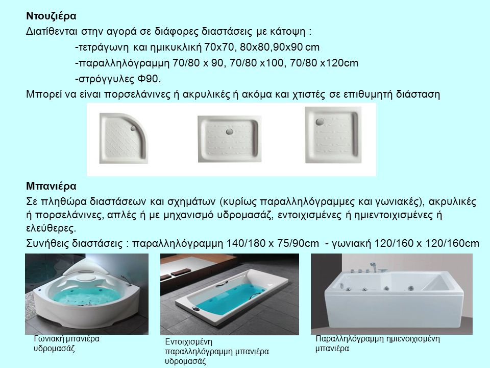 Ντουζιέρα Διατίθενται στην αγορά σε διάφορες διαστάσεις με κάτοψη : -τετράγωνη και ημικυκλική 70x70, 80x80,90x90 cm -παραλληλόγραμμη 70/80 x 90, 70/80