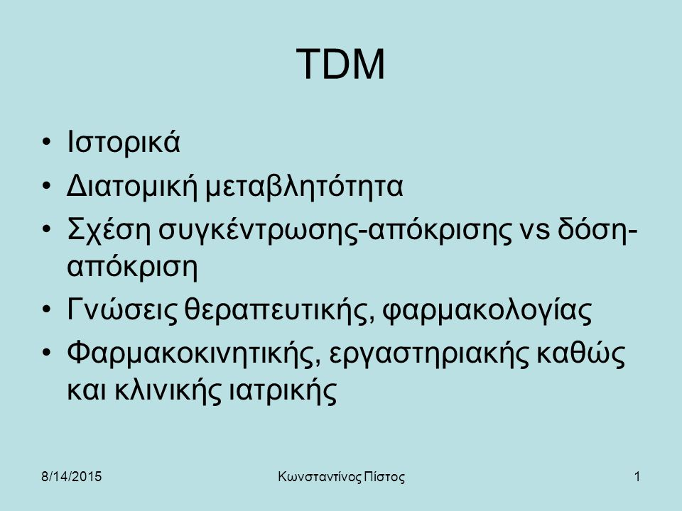 1 TDM Ιστορικά Διατομική μεταβλητότητα Σχέση συγκέντρωσης-απόκρισης vs δόση- απόκριση Γνώσεις θεραπευτικής, φαρμακολογίας Φαρμακοκινητικής, εργαστηριακής καθώς και κλινικής ιατρικής 8/14/2015Κωνσταντίνος Πίστος