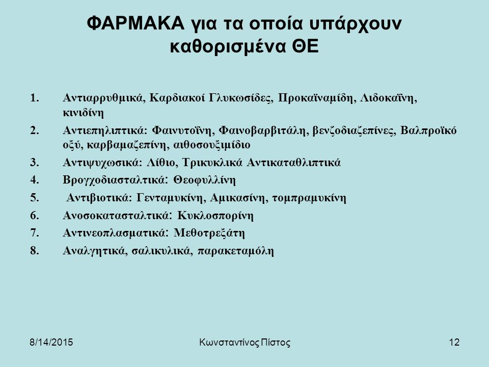 12 ΦΑΡΜΑΚΑ για τα οποία υπάρχουν καθορισμένα ΘΕ 1.Αντιαρρυθμικά, Καρδιακοί Γλυκωσίδες, Προκαϊναμίδη, Λιδοκαΐνη, κινιδίνη 2.Αντιεπηλιπτικά: Φαινυτοΐνη, Φαινοβαρβιτάλη, βενζοδιαζεπίνες, Βαλπροϊκό οξύ, καρβαμαζεπίνη, αιθοσουξιμίδιο 3.Αντιψυχωσικά: Λίθιο, Τρικυκλικά Αντικαταθλιπτικά 4.Βρογχοδιασταλτικά: Θεοφυλλίνη 5.