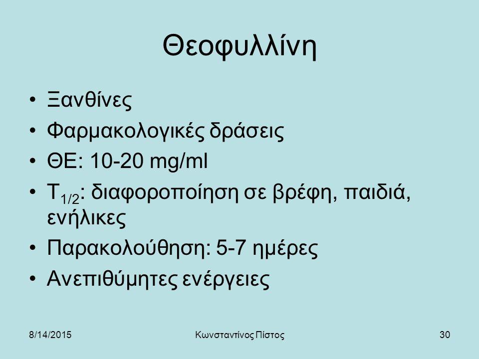 30 Θεοφυλλίνη Ξανθίνες Φαρμακολογικές δράσεις ΘΕ: 10-20 mg/ml Τ 1/2 : διαφοροποίηση σε βρέφη, παιδιά, ενήλικες Παρακολούθηση: 5-7 ημέρες Ανεπιθύμητες ενέργειες 8/14/2015Κωνσταντίνος Πίστος