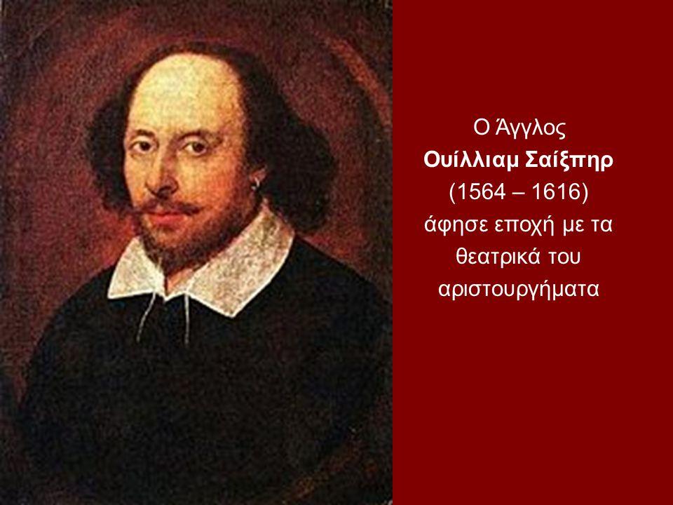 Ο Άγγλος Ουίλλιαμ Σαίξπηρ (1564 – 1616) άφησε εποχή με τα θεατρικά του αριστουργήματα