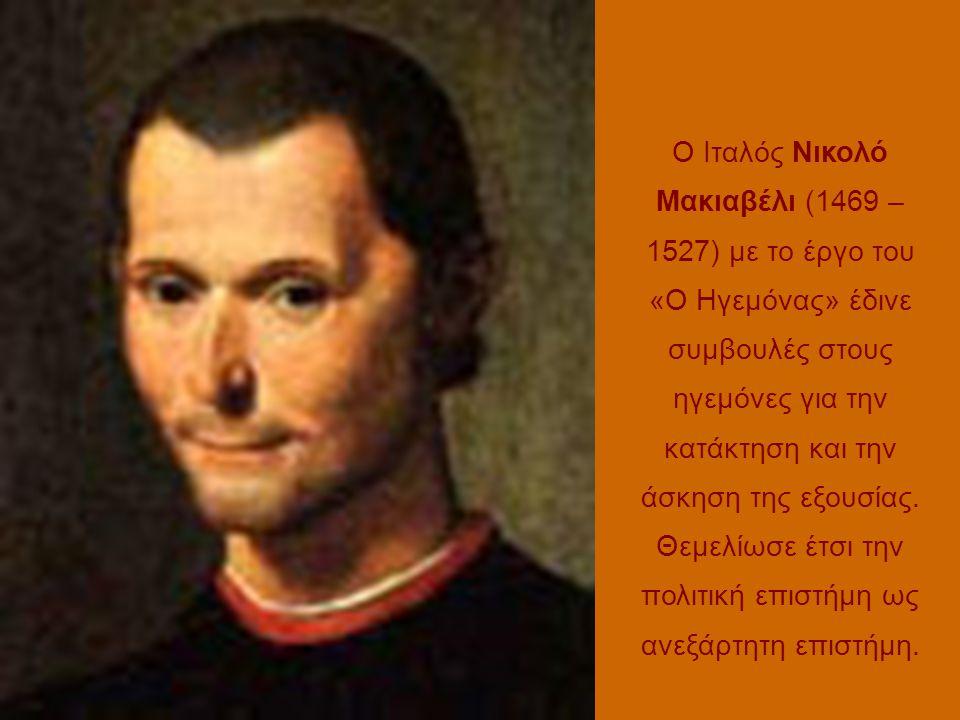 Ο Ιταλός Νικολό Μακιαβέλι (1469 – 1527) με το έργο του «Ο Ηγεμόνας» έδινε συμβουλές στους ηγεμόνες για την κατάκτηση και την άσκηση της εξουσίας. Θεμε