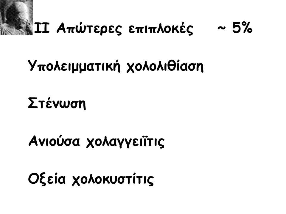 ΙΙ Απώτερες επιπλοκές~ 5% Υπολειμματική χολολιθίαση Στένωση Ανιούσα χολαγγειϊτις Οξεία χολοκυστίτις