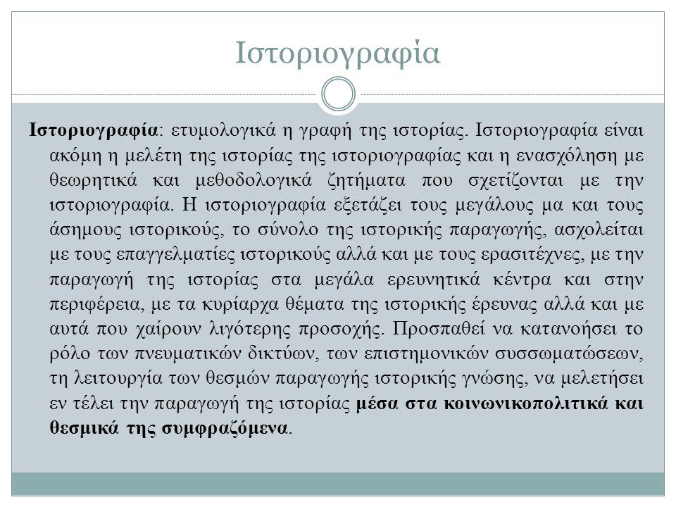 Ιστοριογραφία Ιστοριογραφία: ετυμολογικά η γραφή της ιστορίας. Ιστοριογραφία είναι ακόμη η μελέτη της ιστορίας της ιστοριογραφίας και η ενασχόληση με