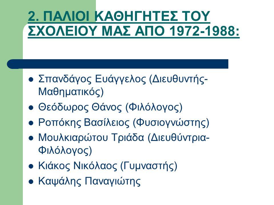 2. ΠΑΛΙΟΙ ΚΑΘΗΓΗΤΕΣ ΤΟΥ ΣΧΟΛΕΙΟΥ ΜΑΣ ΑΠΟ 1972-1988: Σπανδάγος Ευάγγελος (Διευθυντής- Μαθηματικός) Θεόδωρος Θάνος (Φιλόλογος) Ροπόκης Βασίλειος (Φυσιογ