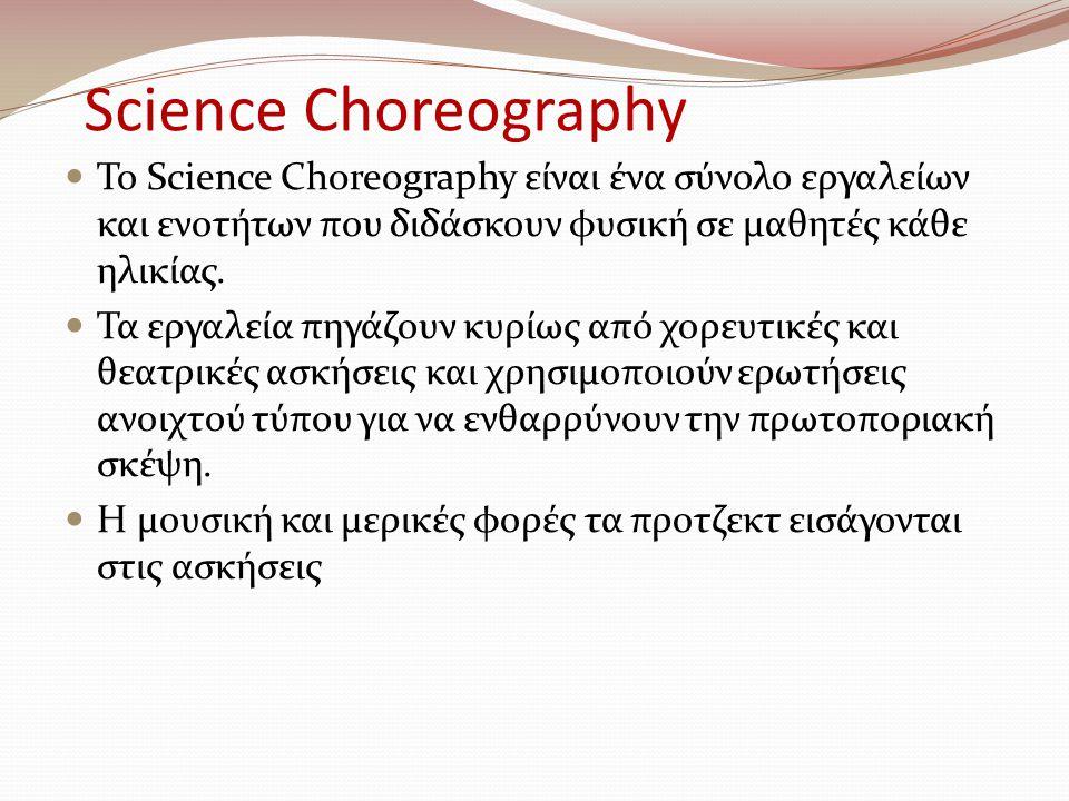 Science Choreography Το Science Choreography είναι ένα σύνολο εργαλείων και ενοτήτων που διδάσκουν φυσική σε μαθητές κάθε ηλικίας. Τα εργαλεία πηγάζου