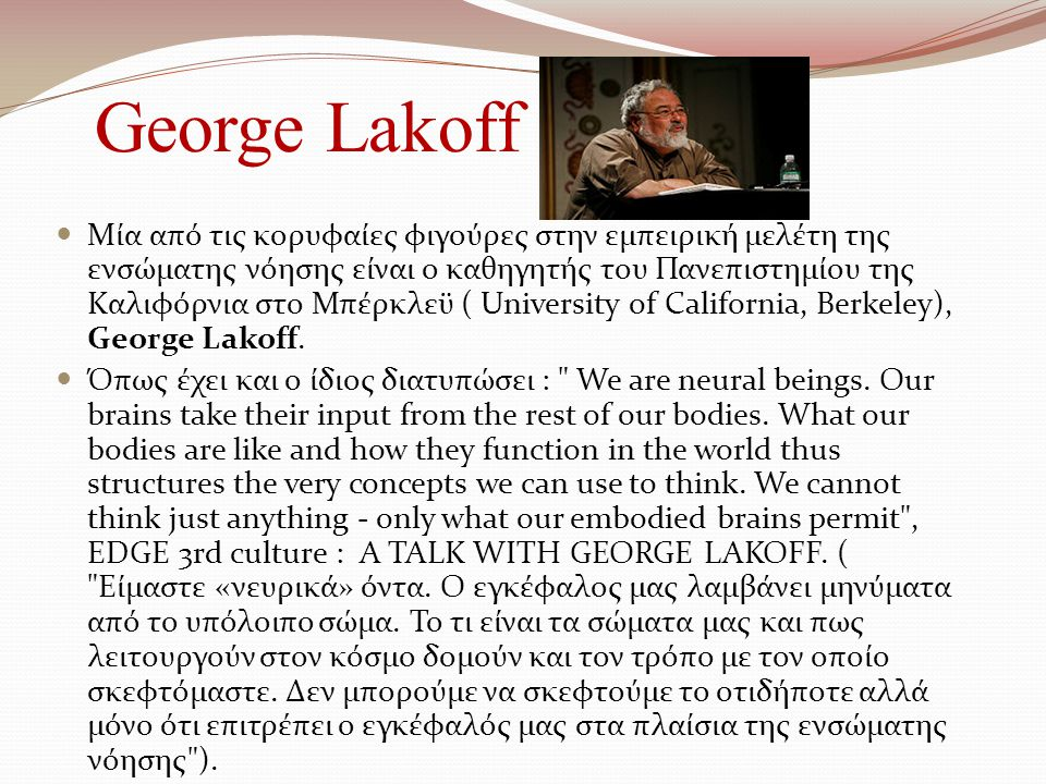 George Lakoff Μία από τις κορυφαίες φιγούρες στην εμπειρική μελέτη της ενσώματης νόησης είναι ο καθηγητής του Πανεπιστημίου της Καλιφόρνια στο Μπέρκλεϋ ( University of California, Berkeley), George Lakoff.