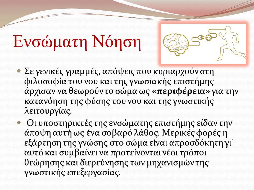 Ενσώματη Νόηση Σε γενικές γραμμές, απόψεις που κυριαρχούν στη φιλοσοφία του νου και της γνωσιακής επιστήμης άρχισαν να θεωρούν το σώμα ως «περιφέρεια» για την κατανόηση της φύσης του νου και της γνωστικής λειτουργίας.