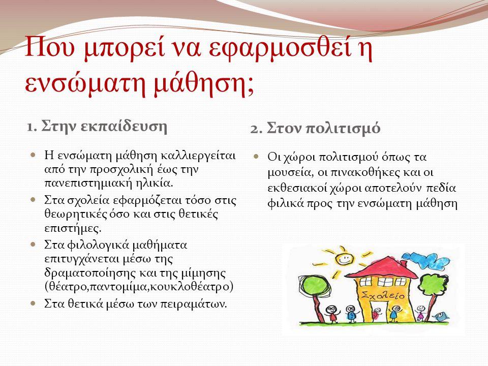 Που μπορεί να εφαρμοσθεί η ενσώματη μάθηση; 1. Στην εκπαίδευση 2. Στον πολιτισμό Η ενσώματη μάθηση καλλιεργείται από την προσχολική έως την πανεπιστημ