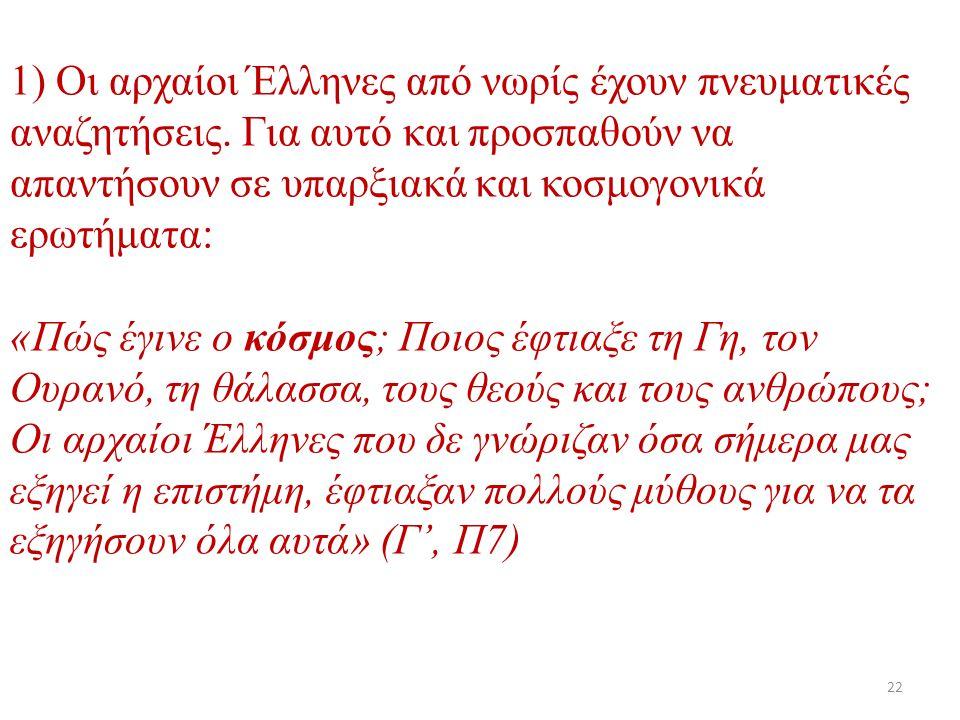 1) Οι αρχαίοι Έλληνες από νωρίς έχουν πνευματικές αναζητήσεις. Για αυτό και προσπαθούν να απαντήσουν σε υπαρξιακά και κοσμογονικά ερωτήματα: «Πώς έγιν