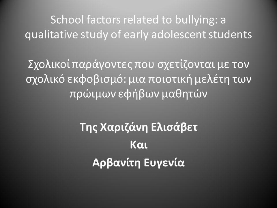 School factors related to bullying: a qualitative study of early adolescent students Σχολικοί παράγοντες που σχετίζονται με τον σχολικό εκφοβισμό: μια ποιοτική μελέτη των πρώιμων εφήβων μαθητών Της Χαριζάνη Ελισάβετ Και Αρβανίτη Ευγενία