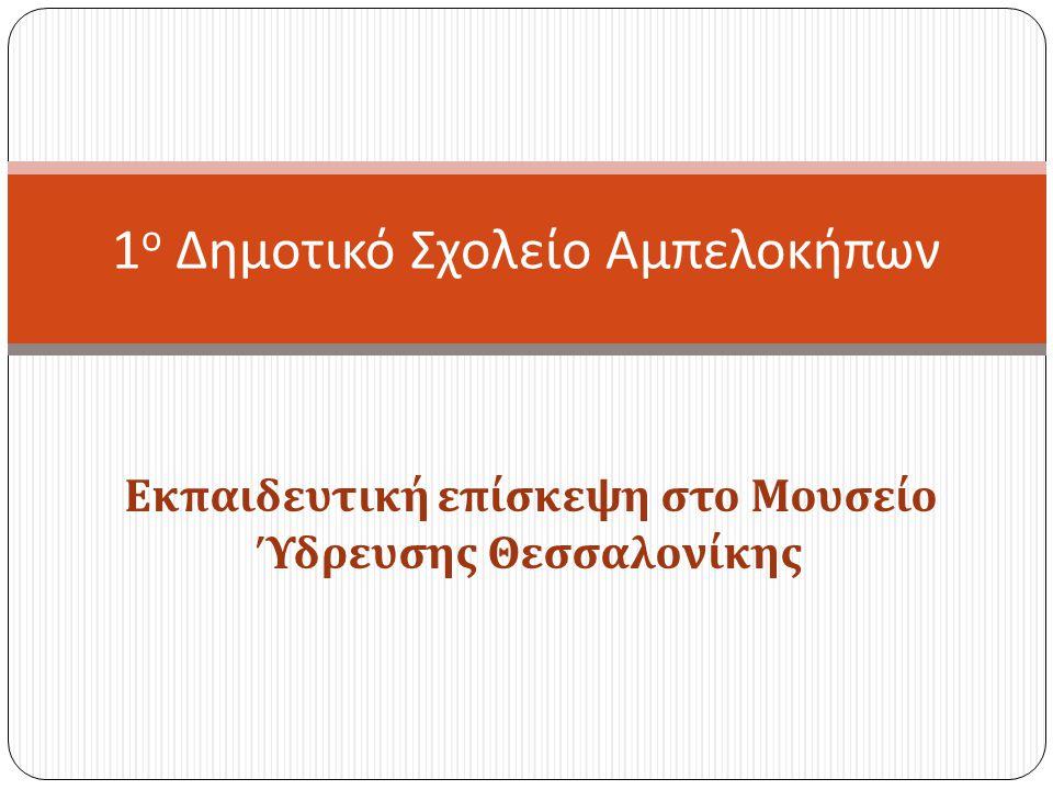 Εκπαιδευτική επίσκεψη στο Μουσείο Ύδρευσης Θεσσαλονίκης 1 ο Δημοτικό Σχολείο Αμπελοκήπων