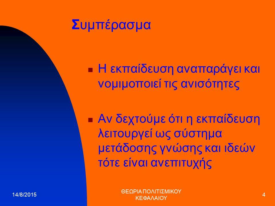 14/8/2015 ΘΕΩΡΙΑ ΠΟΛΙΤΙΣΜΙΚΟΥ ΚΕΦΑΛΑΙΟΥ 4 Συμπέρασμα Η εκπαίδευση αναπαράγει και νομιμοποιεί τις ανισότητες Αν δεχτούμε ότι η εκπαίδευση λειτουργεί ως