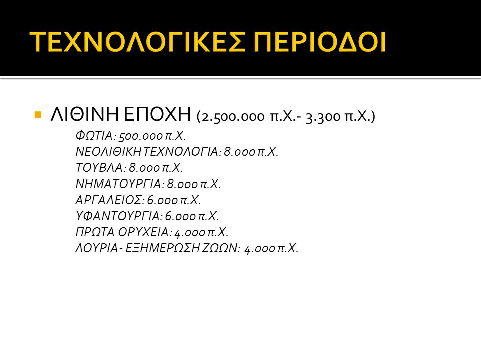  ΛΙΘΙΝΗ ΕΠΟΧΗ (2.500.000 π.Χ.- 3.300 π.Χ.) ΦΩΤΙΑ: 500.000 π.Χ. ΝΕΟΛΙΘΙΚΗ ΤΕΧΝΟΛΟΓΙΑ: 8.000 π.Χ. ΤΟΥΒΛΑ: 8.000 π.Χ. ΝΗΜΑΤΟΥΡΓΙΑ: 8.000 π.Χ. ΑΡΓΑΛΕΙΟΣ: