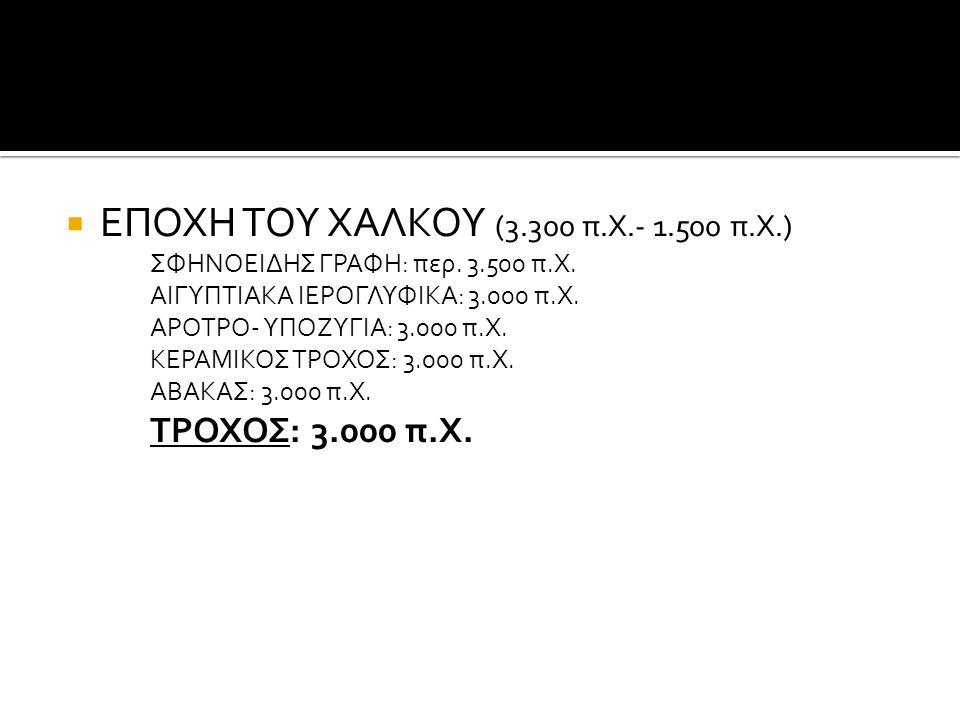  ΕΠΟΧΗ ΤΟΥ ΧΑΛΚΟΥ (3.300 π.Χ.- 1.500 π.Χ.) ΣΦΗΝΟΕΙΔΗΣ ΓΡΑΦΗ: περ. 3.500 π.Χ. ΑΙΓΥΠΤΙΑΚΑ ΙΕΡΟΓΛΥΦΙΚΑ: 3.000 π.Χ. ΑΡΟΤΡΟ- ΥΠΟΖΥΓΙΑ: 3.000 π.Χ. ΚΕΡΑΜΙΚΟ