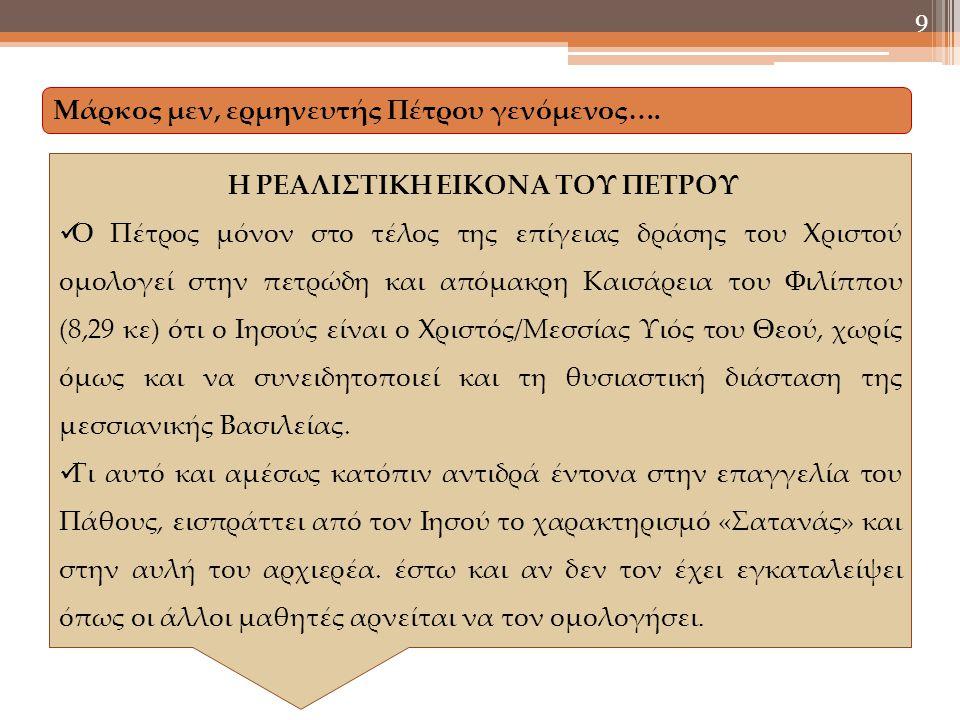 9 Η ΡΕΑΛΙΣΤΙΚΗ ΕΙΚΟΝΑ ΤΟΥ ΠΕΤΡΟΥ Ο Πέτρος μόνον στο τέλος της επίγειας δράσης του Χριστού ομολογεί στην πετρώδη και απόμακρη Καισάρεια του Φιλίππου (8