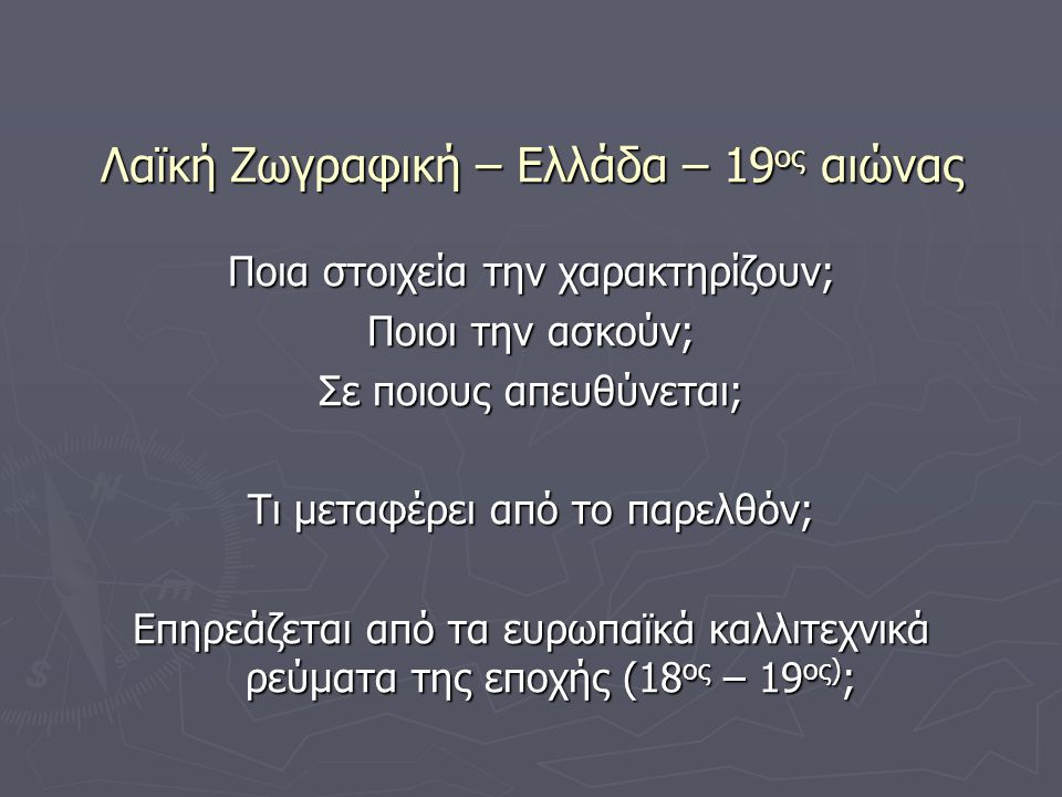 Λαϊκή Ζωγραφική – Ελλάδα – 19 ος αιώνας Ποια στοιχεία την χαρακτηρίζουν; Ποιοι την ασκούν; Σε ποιους απευθύνεται; Τι μεταφέρει από το παρελθόν; Επηρεά