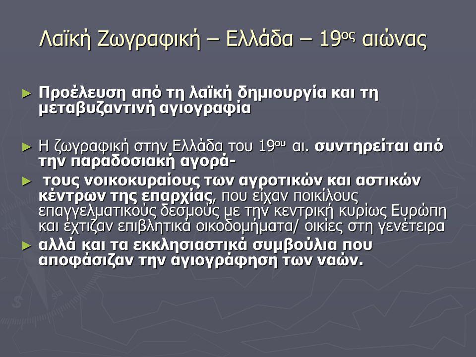 Λαϊκή Ζωγραφική – Ελλάδα – 19 ος αιώνας ► Προέλευση από τη λαϊκή δημιουργία και τη μεταβυζαντινή αγιογραφία ► Η ζωγραφική στην Ελλάδα του 19 ου αι. συ