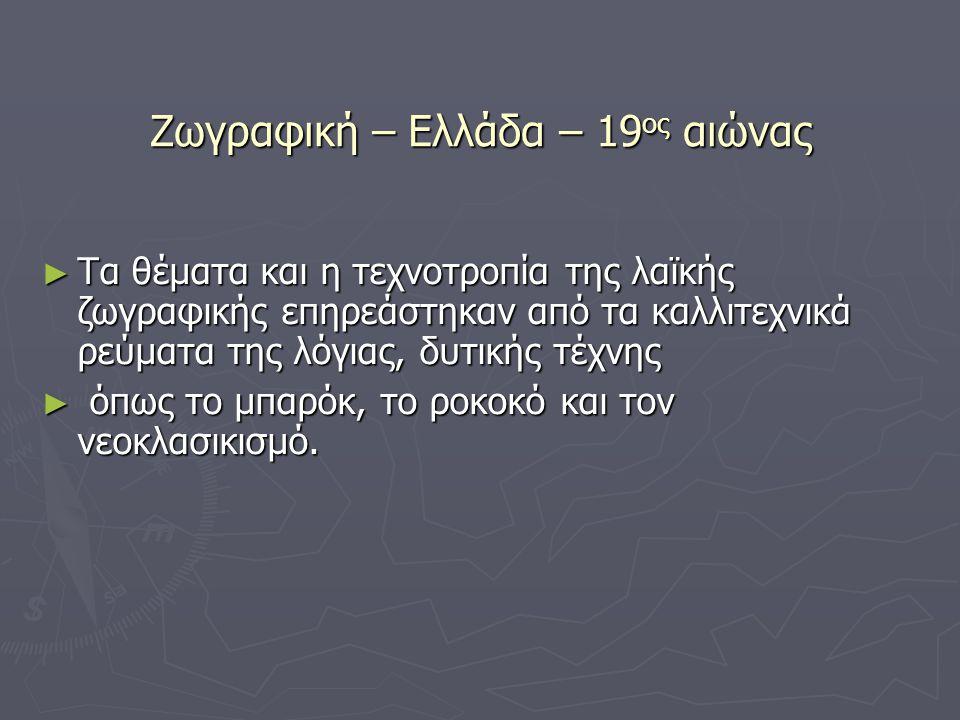Ζωγραφική – Ελλάδα – 19 ος αιώνας ► Τα θέματα και η τεχνοτροπία της λαϊκής ζωγραφικής επηρεάστηκαν από τα καλλιτεχνικά ρεύματα της λόγιας, δυτικής τέχ
