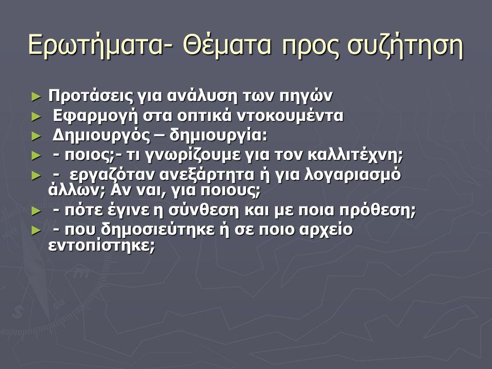 Ερωτήματα- Θέματα προς συζήτηση ► Προτάσεις για ανάλυση των πηγών ► Εφαρμογή στα οπτικά ντοκουμέντα ► Δημιουργός – δημιουργία: ► - ποιος;- τι γνωρίζου