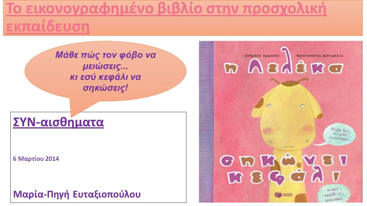 Το εικονογραφημένο βιβλίο στην προσχολική εκπαίδευση ΣΥΝ-αισθηματα 6 Μαρτίου 2014 Μαρία-Πηγή Ευταξιοπούλου Μάθε πώς τον φόβο να μειώσεις...