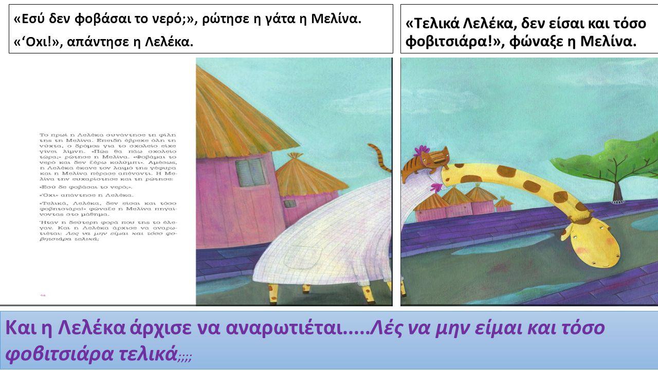 «Εσύ δεν φοβάσαι το νερό;», ρώτησε η γάτα η Μελίνα. «'Oxι!», απάντησε η Λελέκα. «Τελικά Λελέκα, δεν είσαι και τόσο φοβιτσιάρα!», φώναξε η Μελίνα. Και