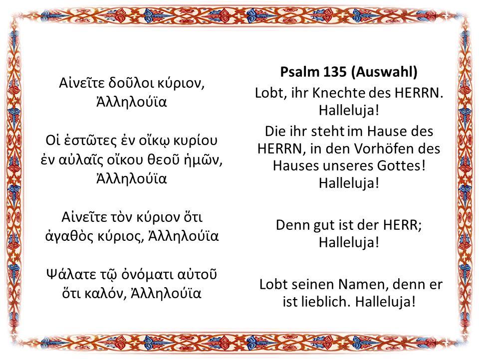 Psalm 135 (Auswahl) Lobt, ihr Knechte des HERRN. Halleluja! Die ihr steht im Hause des HERRN, in den Vorhöfen des Hauses unseres Gottes! Halleluja! De